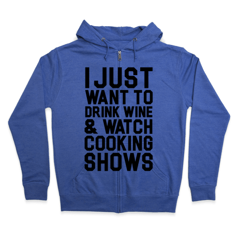 I Just Wanna Drink Wine and Watch Cooking Shows Zip Hoodie