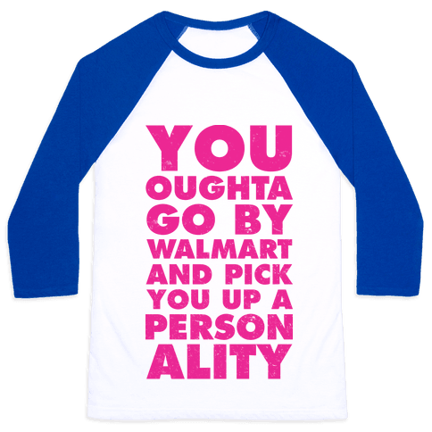 You Oughta Go By Walmart and Pick You Up a Personality Baseball Tee