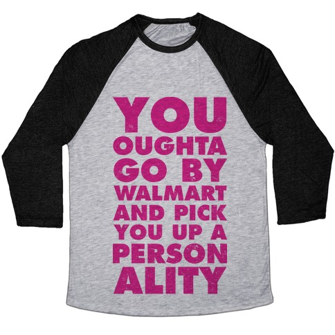 a9aa1147 You Oughta Go By Walmart and Pick You Up a Personality Baseball Tee
