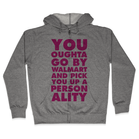 You Oughta Go By Walmart and Pick You Up a Personality Zip Hoodie