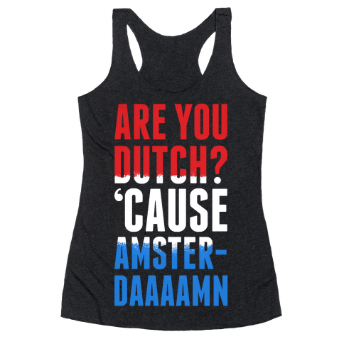 Are You Dutch? 'Cause AmsterDAMN Racerback Tank Top