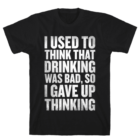 I Used to Think that Drinking was Bad, So I Gave Up Thinking Mens T-Shirt