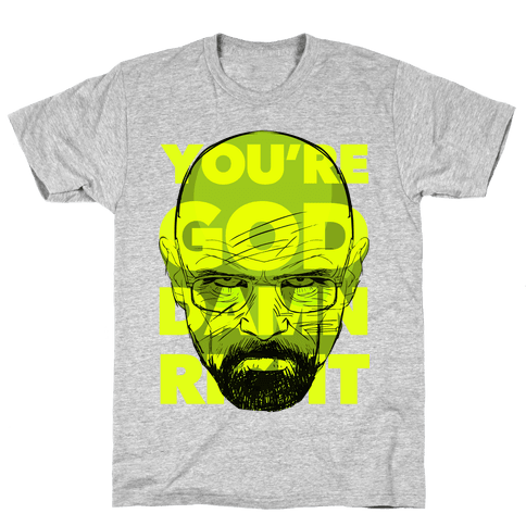 You're God Damn Right (Breaking Bad) Mens T-Shirt