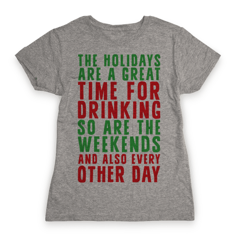 The Holidays Are A Great Time For Drinking So Are The Weekends And Also Every Other Day Womens T-Shirt