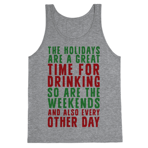 The Holidays Are A Great Time For Drinking So Are The Weekends And Also Every Other Day Tank Top