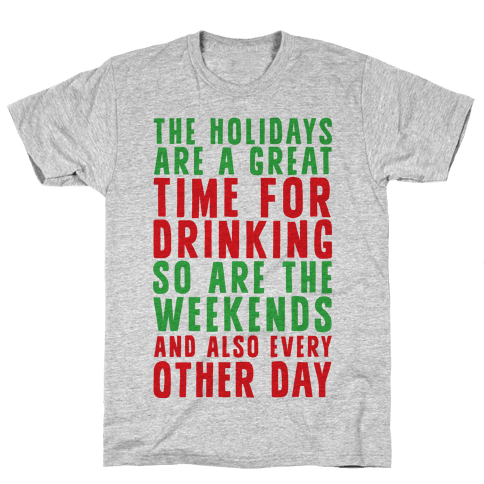 The Holidays Are A Great Time For Drinking So Are The Weekends And Also Every Other Day Mens T-Shirt