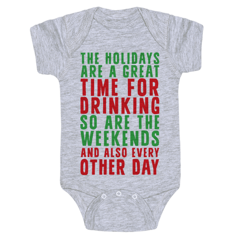 The Holidays Are A Great Time For Drinking So Are The Weekends And Also Every Other Day Baby Onesy