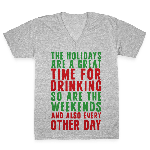 The Holidays Are A Great Time For Drinking So Are The Weekends And Also Every Other Day V-Neck Tee Shirt