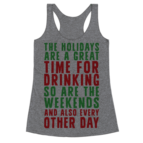 The Holidays Are A Great Time For Drinking So Are The Weekends And Also Every Other Day Racerback Tank Top