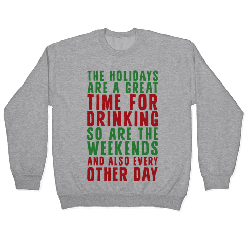 The Holidays Are A Great Time For Drinking So Are The Weekends And Also Every Other Day Pullover