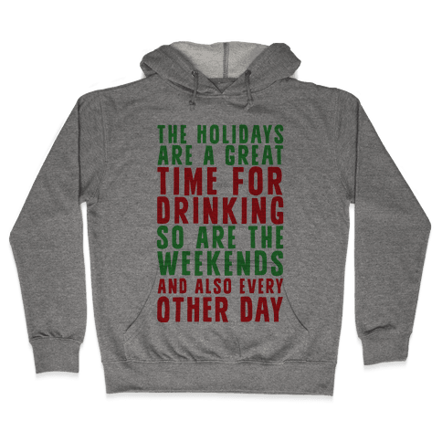 The Holidays Are A Great Time For Drinking So Are The Weekends And Also Every Other Day Hooded Sweatshirt