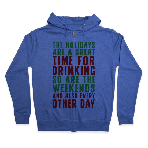 The Holidays Are A Great Time For Drinking So Are The Weekends And Also Every Other Day Zip Hoodie