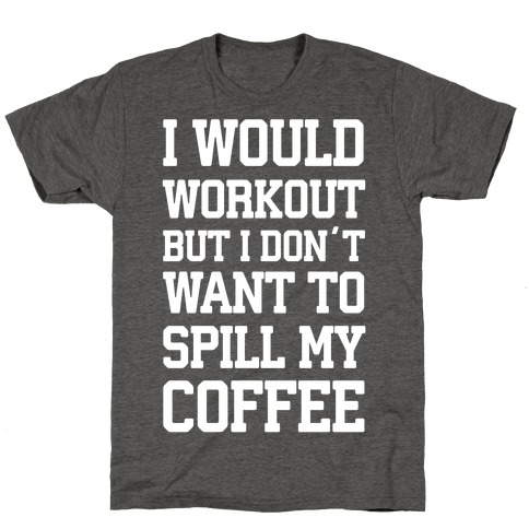 I Would Workout But I Don't Want To Spill My Coffee T-Shirt