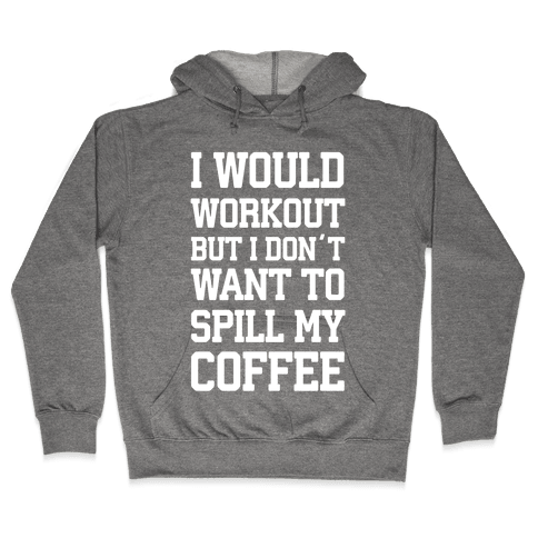 I Would Workout But I Don't Want To Spill My Coffee Hooded Sweatshirt