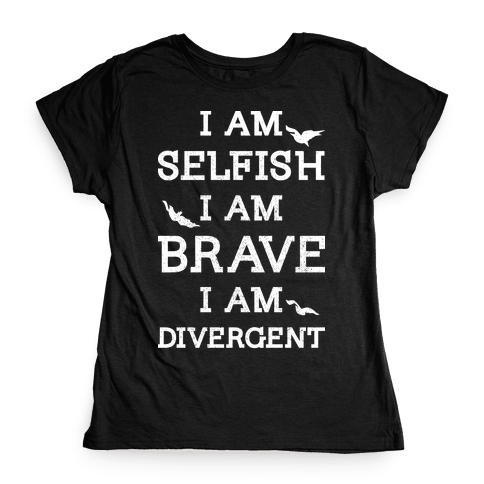 I am Selfish I am Brave I am Divergent Womens T-Shirt