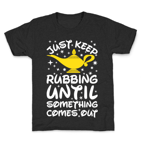 Just Keep Rubbing Until Something Comes Out Kids T-Shirt
