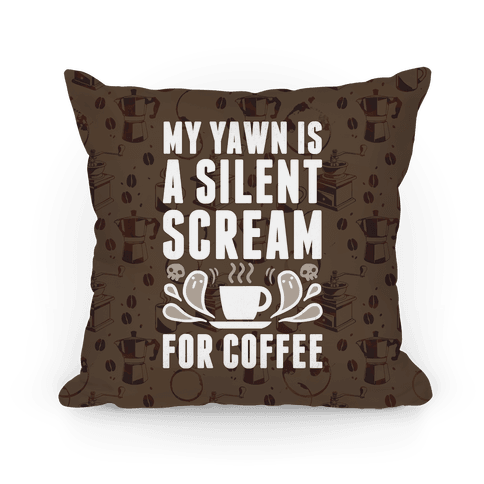 My Yawn Is A Silent Scream For Coffee Pillow