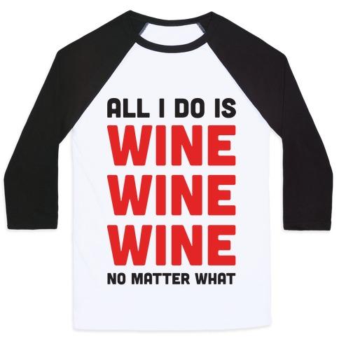 All I Do Is Wine Wine Wine No Matter What Baseball Tee