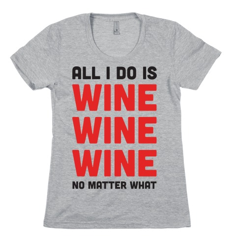 All I Do Is Wine Wine Wine No Matter What Womens T-Shirt
