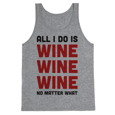 All I Do Is Wine Wine Wine No Matter What Tank Top