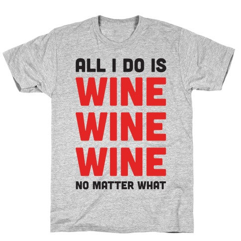 All I Do Is Wine Wine Wine No Matter What T-Shirt