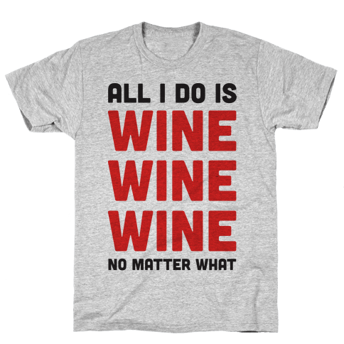 All I Do Is Wine Wine Wine No Matter What Mens T-Shirt
