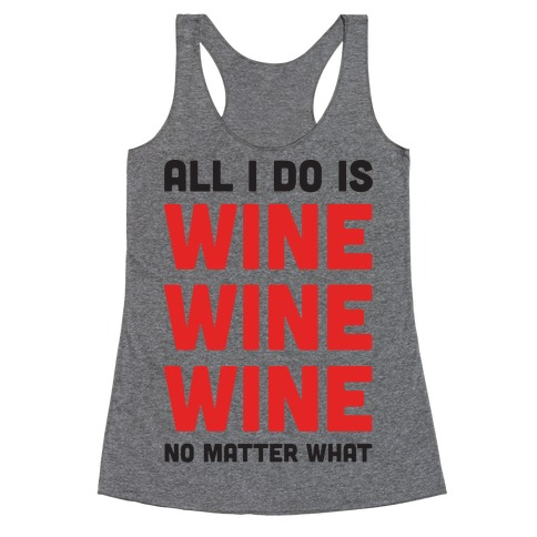 All I Do Is Wine Wine Wine No Matter What Racerback Tank Top