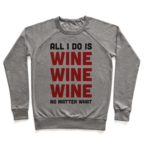 All I Do Is Wine Wine Wine No Matter What Pullover
