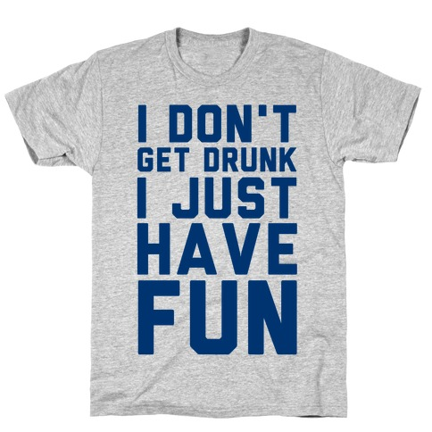 I Don't Get Drunk I Just Have Fun Mens T-Shirt
