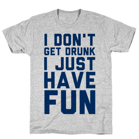 I Don't Get Drunk I Just Have Fun Mens T-Shirt