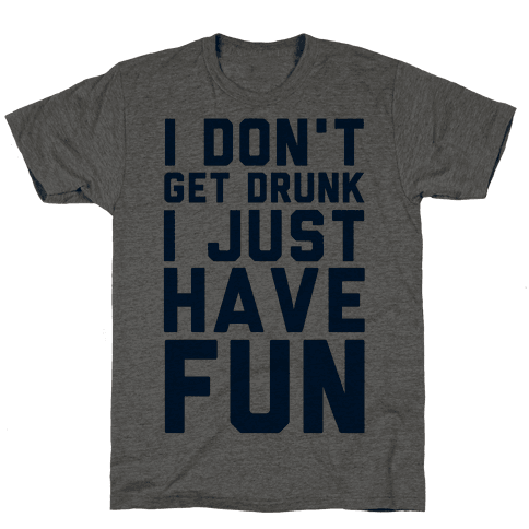 I Don't Get Drunk I Just Have Fun