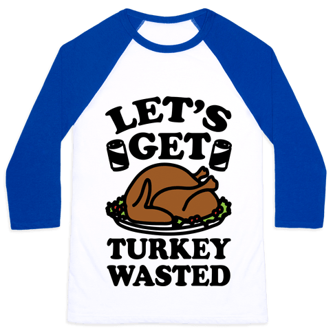 Let's Get Turkey Wasted Baseball Tee