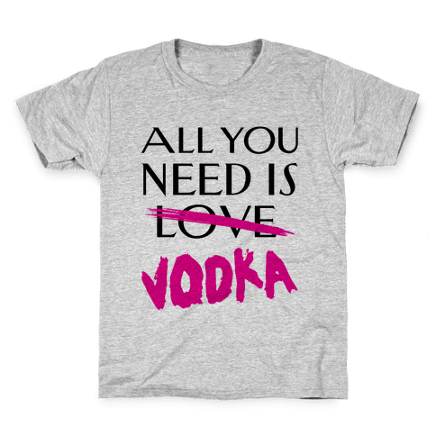 All You Need Is Vodka Kids T-Shirt