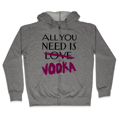 All You Need Is Vodka Zip Hoodie