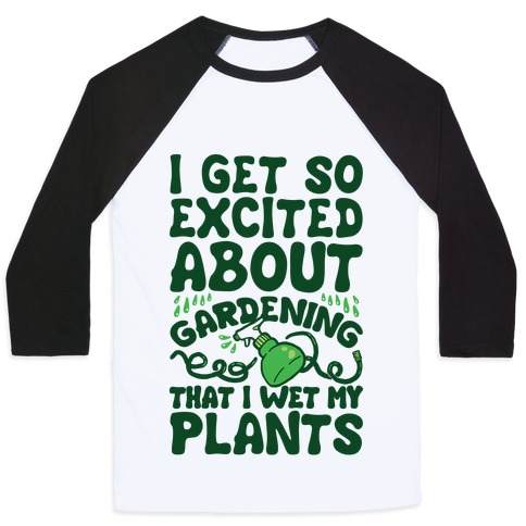 I Get So Excited About Gardening I Wet My Plants Baseball Tee