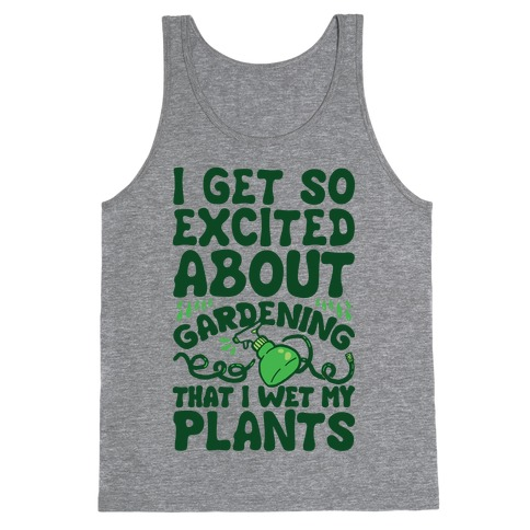 I Get So Excited About Gardening I Wet My Plants Tank Top
