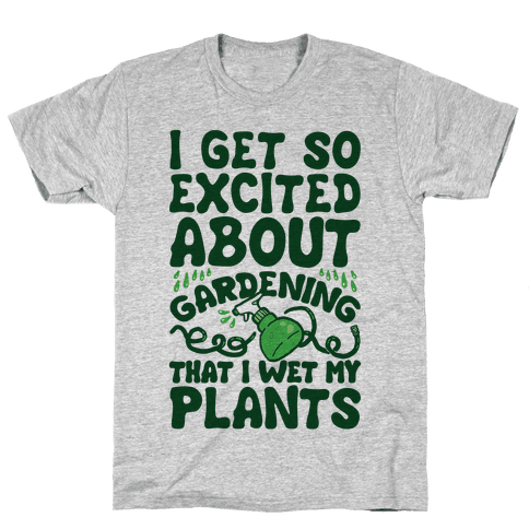I Get So Excited About Gardening I Wet My Plants Mens/Unisex T-Shirt