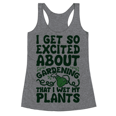 I Get So Excited About Gardening I Wet My Plants Racerback Tank Top