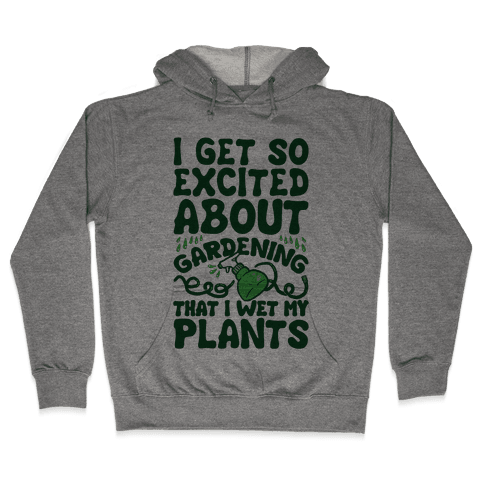 I Get So Excited About Gardening I Wet My Plants Hooded Sweatshirt