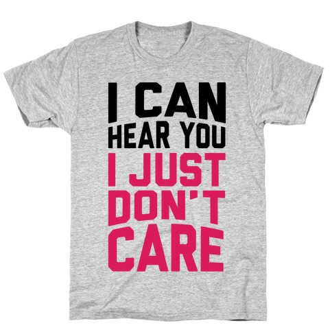 I Can Hear You I Just Don't Care T-Shirt