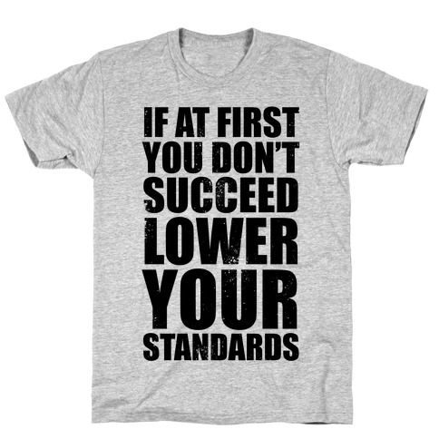 If At First You Don't Succeed, Lower Your Standards T-Shirt
