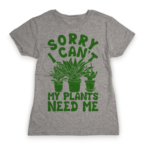 Sorry I Can't My Plants Need Me Womens T-Shirt