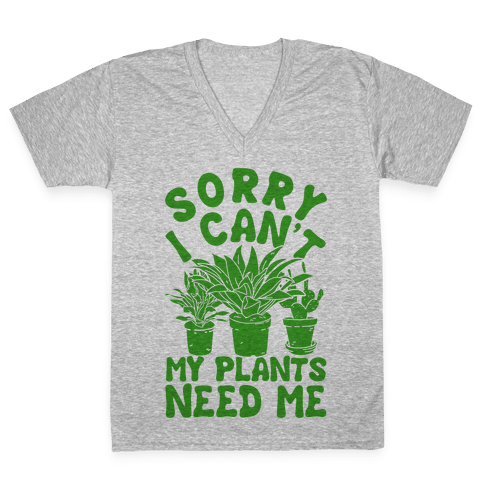 Sorry I Can't My Plants Need Me V-Neck Tee Shirt