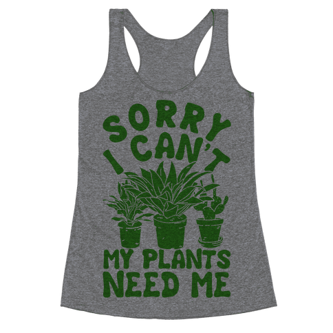Sorry I Can't My Plants Need Me Racerback Tank Top