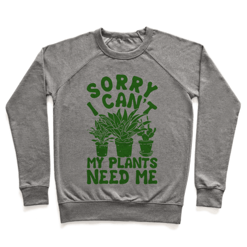 Sorry I Can't My Plants Need Me Pullover