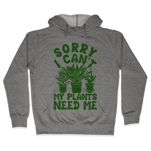 Sorry I Can't My Plants Need Me Hooded Sweatshirt