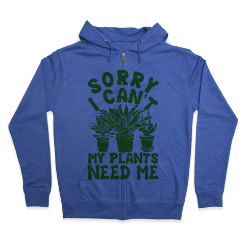 Sorry I Can't My Plants Need Me Zip Hoodie