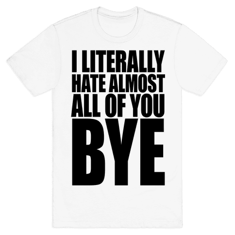 I Literally Hate Almost All Of You Bye Mens T-Shirt