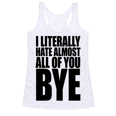 I Literally Hate Almost All Of You Bye Racerback Tank Top