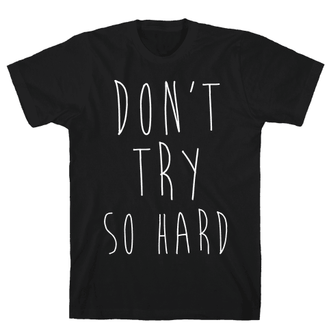 Don't Try So Hard Mens T-Shirt